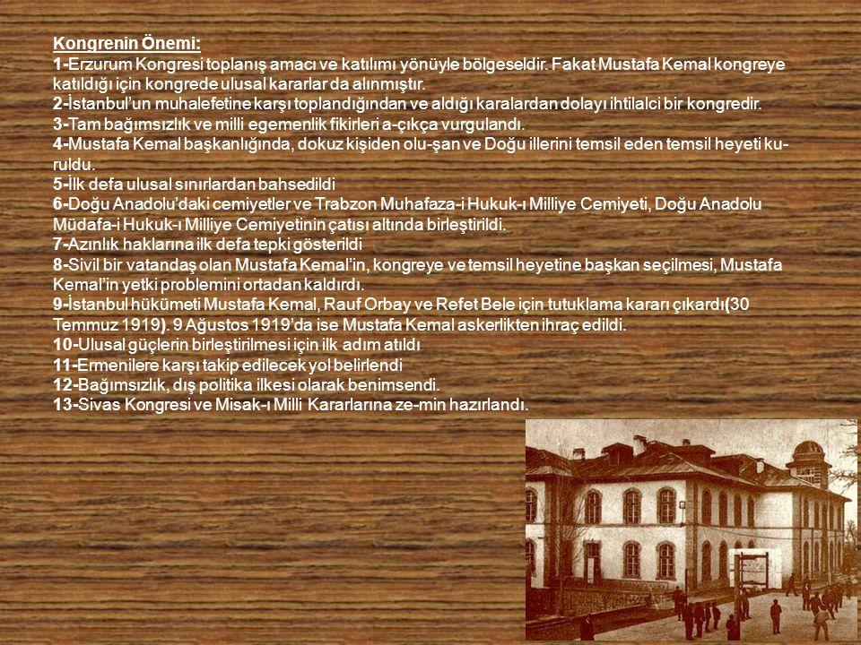 Kongrenin Önemi: 1-Erzurum Kongresi toplanış amacı ve katılımı yönüyle bölgeseldir. Fakat Mustafa Kemal kongreye katıldığı için kongrede ulusal karar