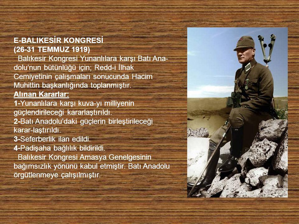 E-BALIKESİR KONGRESİ (26-31 TEMMUZ 1919) Balıkesir Kongresi Yunanlılara karşı Batı Ana dolu'nun bütünlüğü için; Redd-i İlhak Cemiyetinin çalışmaları sonucunda Hacim Muhittin başkanlığında toplanmıştır.