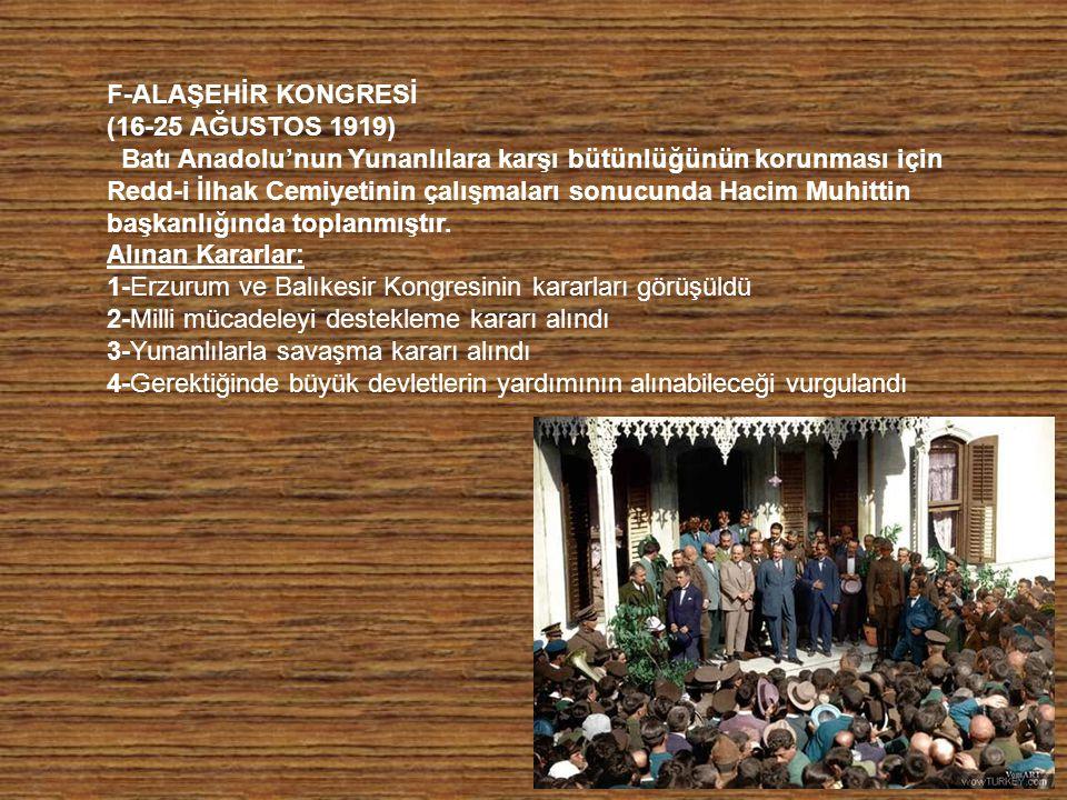 F-ALAŞEHİR KONGRESİ (16-25 AĞUSTOS 1919) Batı Anadolu'nun Yunanlılara karşı bütünlüğünün korunması için Redd-i İlhak Cemiyetinin çalışmaları sonucund