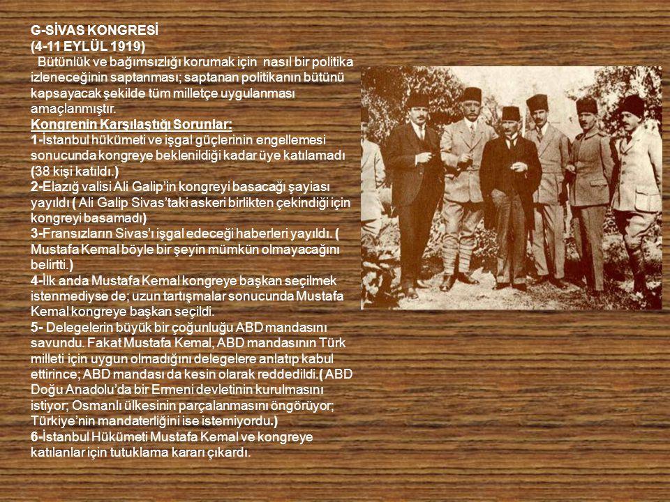 G-SİVAS KONGRESİ (4-11 EYLÜL 1919) Bütünlük ve bağımsızlığı korumak için nasıl bir politika izleneceğinin saptanması; saptanan politikanın bütünü kap
