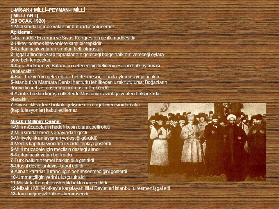L-MİSAK-I MİLLİ--PEYMAN-I MİLLİ [ MİLLİ ANT] (28 OCAK 1920) 1-Milli sınırlar içinde vatan bir bütündür bölünemez. Açıklama: 1-Bu madde Erzurum ve Siv