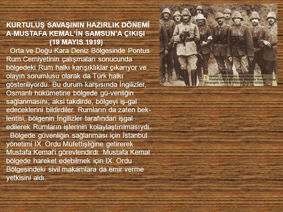 KURTULUŞ SAVAŞININ HAZIRLIK DÖNEMİ A-MUSTAFA KEMAL'İN SAMSUN'A ÇIKIŞI (19 MAYIS 1919) Orta ve Doğu Kara Deniz Bölgesinde Pontus Rum Cemiyetinin çalışmaları sonucunda bölgedeki Rum halkı karışıklıklar çıkarıyor ve olayın sorumlusu olarak da Türk halkı gösteriliyordu.