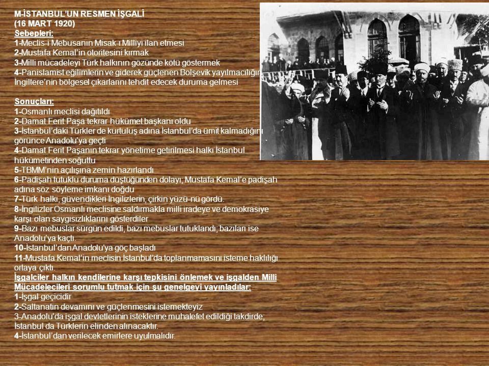 M-İSTANBUL'UN RESMEN İŞGALİ (16 MART 1920) Sebepleri: 1-Meclis-i Mebusanın Misak-ı Milliyi ilan etmesi 2-Mustafa Kemal'in otoritesini kırmak 3-Milli mücadeleyi Türk halkının gözünde kötü göstermek 4-Panislamist eğilimlerin ve giderek güçlenen Bolşevik yayılmacılığın İngiltere'nin bölgesel çıkarlarını tehdit edecek duruma gelmesi Sonuçları: 1-Osmanlı meclisi dağıtıldı 2-Damat Ferit Paşa tekrar hükümet başkanı oldu 3-İstanbul'daki Türkler de kurtuluş adına İstanbul'da ümit kalmadığını görünce Anadolu'ya geçti 4-Damat Ferit Paşanın tekrar yönetime getirilmesi halkı İstanbul hükümetinden soğuttu 5-TBMM'nin açılışına zemin hazırlandı 6-Padişah tutuklu duruma düştüğünden dolayı; Mustafa Kemal'e padişah adına söz söyleme imkanı doğdu 7-Türk halkı, güvendikleri İngilizlerin, çirkin yüzü-nü gördü.