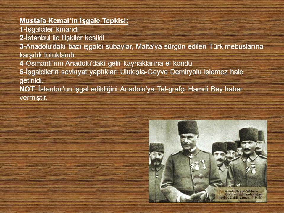 Mustafa Kemal'in İşgale Tepkisi: 1-İşgalciler kınandı 2-İstanbul ile ilişkiler kesildi 3-Anadolu'daki bazı işgalci subaylar, Malta'ya sürgün edilen Türk mebuslarına karşılık tutuklandı 4-Osmanlı'nın Anadolu'daki gelir kaynaklarına el kondu 5-İşgalcilerin sevkıyat yaptıkları Ulukışla-Geyve Demiryolu işlemez hale getirildi.
