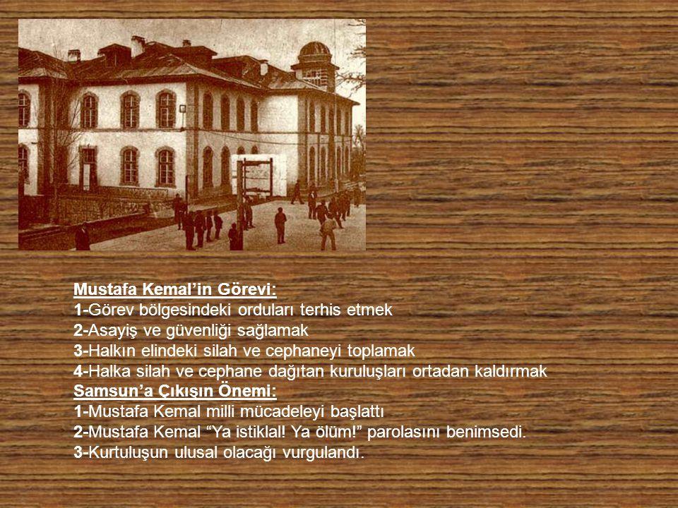 Mustafa Kemal'in Görevi: 1-Görev bölgesindeki orduları terhis etmek 2-Asayiş ve güvenliği sağlamak 3-Halkın elindeki silah ve cephaneyi toplamak 4-Halka silah ve cephane dağıtan kuruluşları ortadan kaldırmak Samsun'a Çıkışın Önemi: 1-Mustafa Kemal milli mücadeleyi başlattı 2-Mustafa Kemal Ya istiklal.