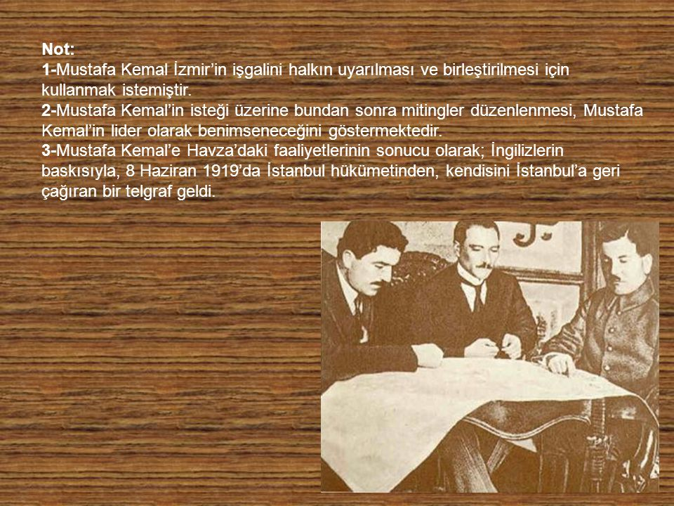 Not: 1-Mustafa Kemal İzmir'in işgalini halkın uyarılması ve birleştirilmesi için kullanmak istemiştir. 2-Mustafa Kemal'in isteği üzerine bundan sonr