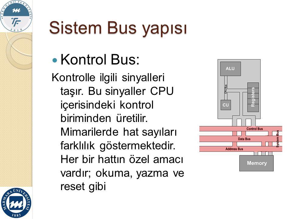 Sistem Bus yapısı Kontrol Bus: Kontrolle ilgili sinyalleri taşır. Bu sinyaller CPU içerisindeki kontrol biriminden üretilir. Mimarilerde hat sayıları