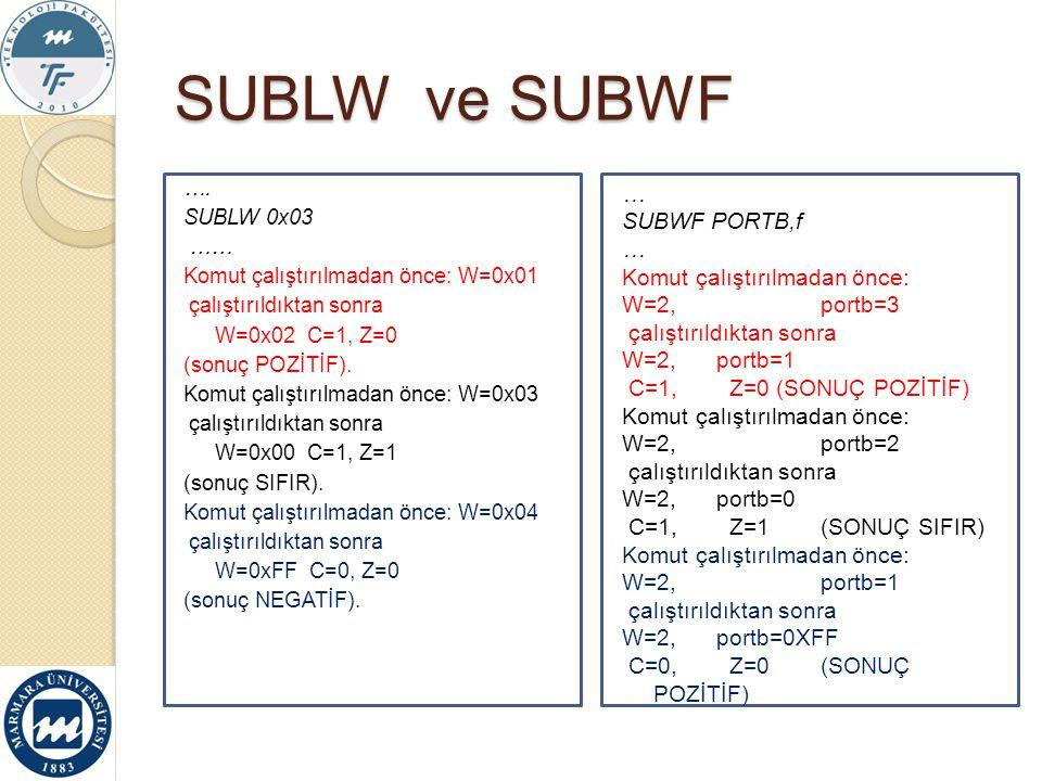 SUBLW ve SUBWF …. SUBLW 0x03 …… Komut çalıştırılmadan önce: W=0x01 çalıştırıldıktan sonra W=0x02 C=1, Z=0 (sonuç POZİTİF). Komut çalıştırılmadan önce: