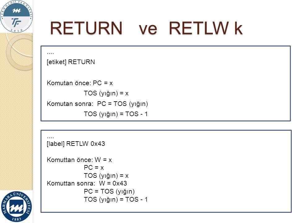 RETURN veRETLW k.... [label] RETLW 0x43 Komuttan önce: W = x PC = x TOS (yığın) = x Komuttan sonra: W = 0x43 PC = TOS (yığın) TOS (yığın) = TOS - 1...