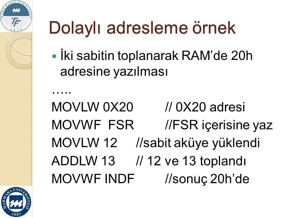 Dolaylı adresleme örnek İki sabitin toplanarak RAM'de 20h adresine yazılması ….. MOVLW 0X20// 0X20 adresi MOVWF FSR//FSR içerisine yaz MOVLW 12//sabit