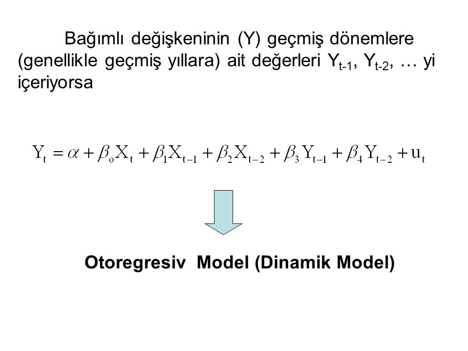 Bağımlı değişkeninin (Y) geçmiş dönemlere (genellikle geçmiş yıllara) ait değerleri Y t-1, Y t-2, … yi içeriyorsa Otoregresiv Model (Dinamik Model)