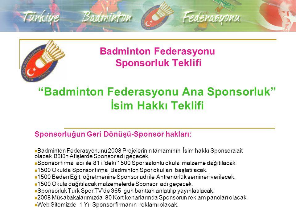 Badminton Federasyonu Sponsorluk Teklifi Badminton Federasyonu Ana Sponsorluk İsim Hakkı Teklifi Sponsorluğun Geri Dönüşü-Sponsor hakları: Badminton Federasyonunu 2008 Projelerinin tamamının İsim hakkı Sponsora ait olacak.Bütün Afişlerde Sponsor adı geçecek.