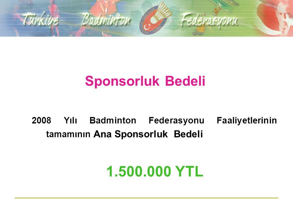 Sponsorluk Bedeli 2008 Yılı Badminton Federasyonu Faaliyetlerinin tamamının Ana Sponsorluk Bedeli 1.500.000 YTL