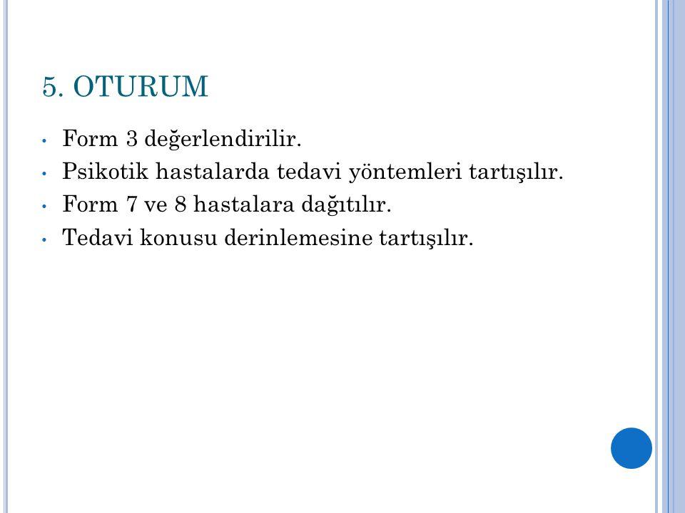 5. OTURUM Form 3 değerlendirilir. Psikotik hastalarda tedavi yöntemleri tartışılır. Form 7 ve 8 hastalara dağıtılır. Tedavi konusu derinlemesine tartı
