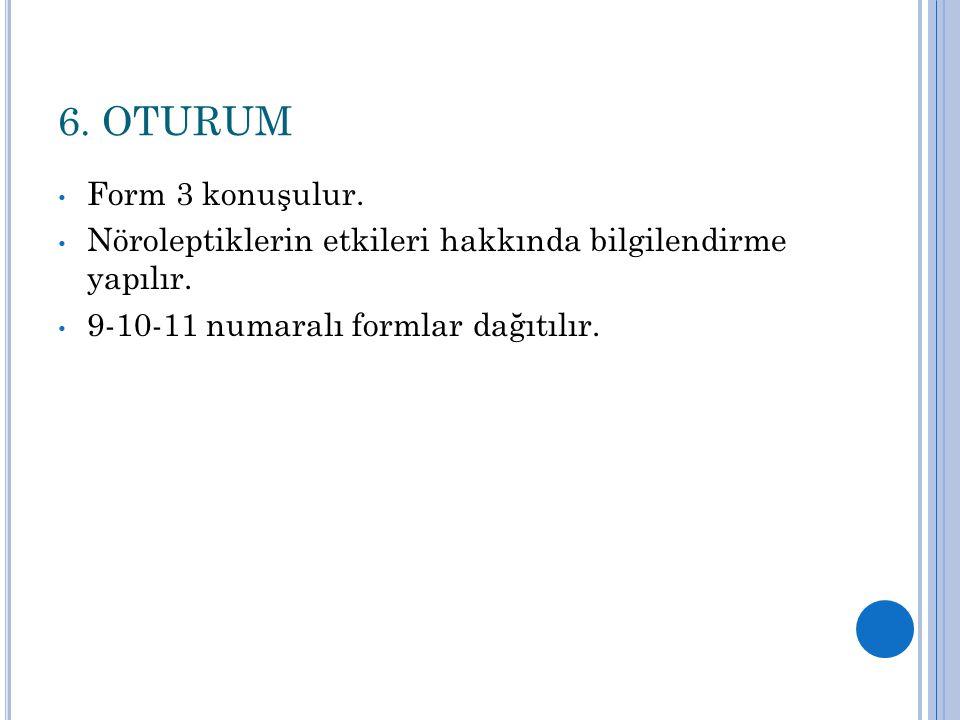 6. OTURUM Form 3 konuşulur. Nöroleptiklerin etkileri hakkında bilgilendirme yapılır. 9-10-11 numaralı formlar dağıtılır.