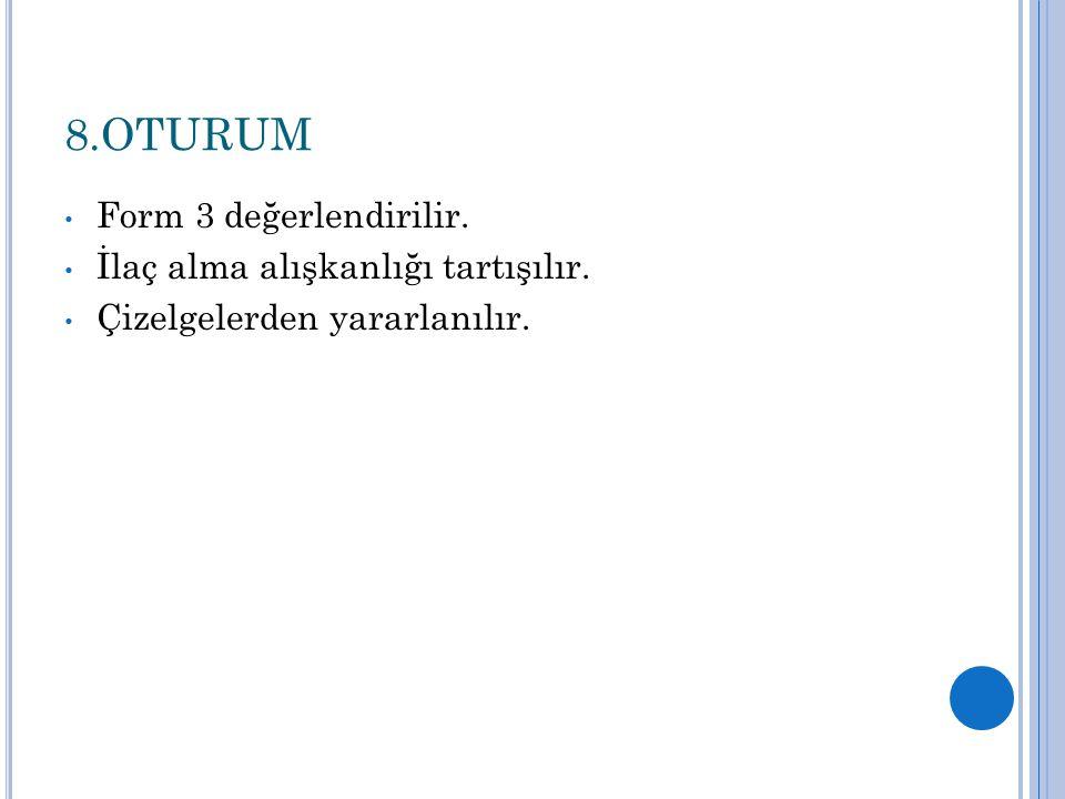 8.OTURUM Form 3 değerlendirilir. İlaç alma alışkanlığı tartışılır. Çizelgelerden yararlanılır.