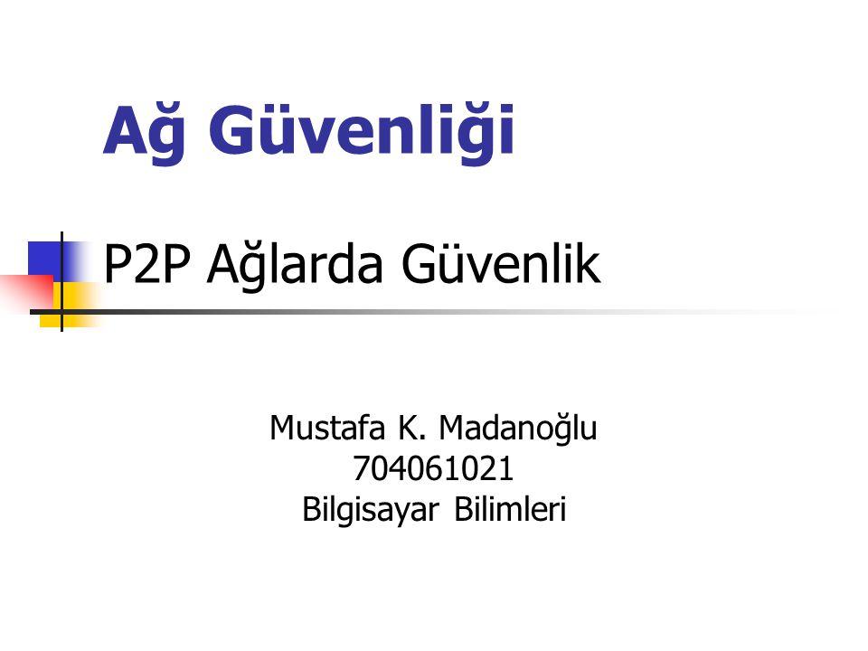Ağ Güvenliği P2P Ağlarda Güvenlik Mustafa K. Madanoğlu 704061021 Bilgisayar Bilimleri