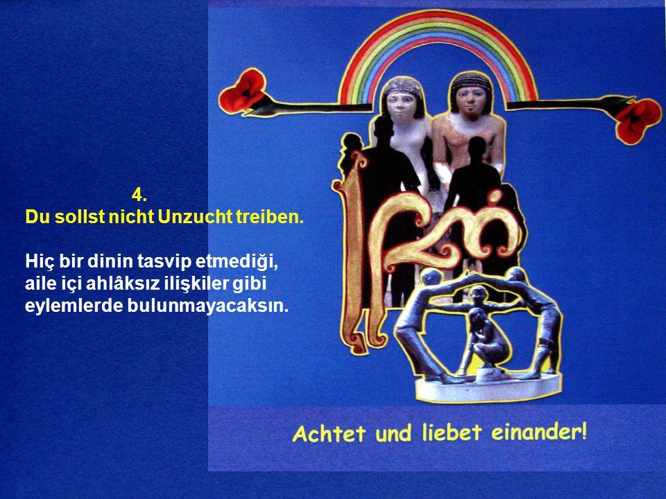 4. Du sollst nicht Unzucht treiben. Hiç bir dinin tasvip etmediği, aile içi ahlâksız ilişkiler gibi eylemlerde bulunmayacaksın.
