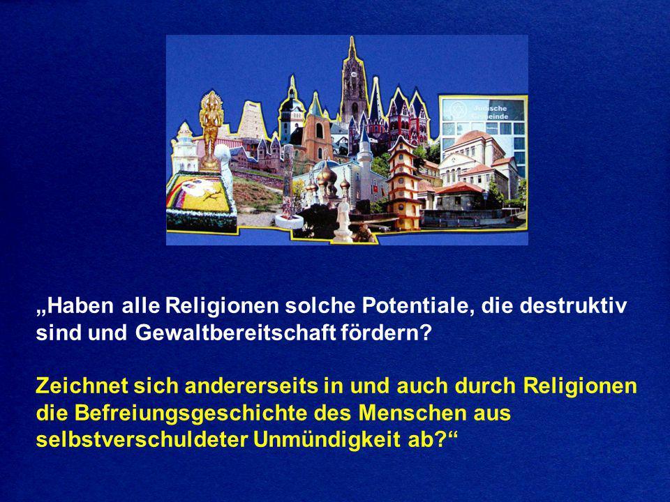 """""""Haben alle Religionen solche Potentiale, die destruktiv sind und Gewaltbereitschaft fördern? Zeichnet sich andererseits in und auch durch Religionen"""