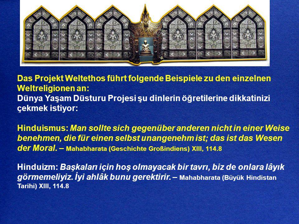 Das Projekt Weltethos führt folgende Beispiele zu den einzelnen Weltreligionen an: Dünya Yaşam Düsturu Projesi şu dinlerin öğretilerine dikkatinizi çe