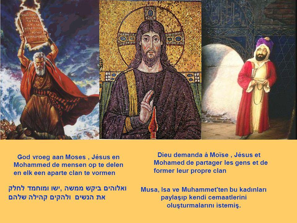 Musa, Isa ve Muhammet'ten bu kadınları paylaşıp kendi cemaatlerini oluşturmalarını istemiş. ואלוהים ביקש ממשה,ישו ומוחמד לחלק את הנשים ולהקים קהילה של