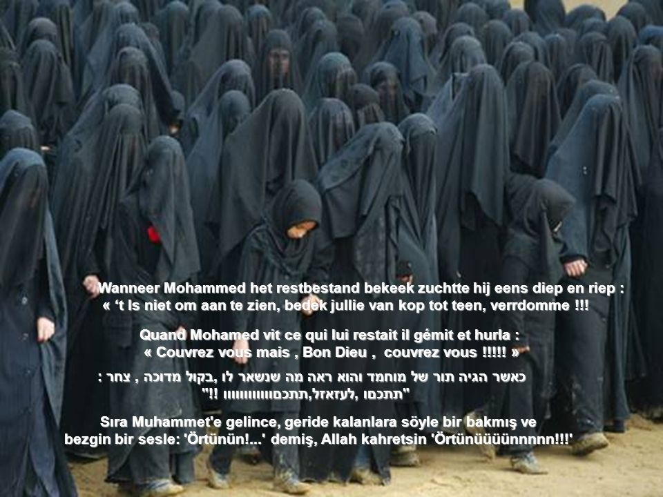 Sıra Muhammet e gelince, geride kalanlara söyle bir bakmış ve bezgin bir sesle: Örtünün!... demiş, Allah kahretsin Örtünüüüünnnnn!!! Quand Mohamed vit ce qui lui restait il gémit et hurla : « Couvrez vous mais, Bon Dieu, couvrez vous !!!!.