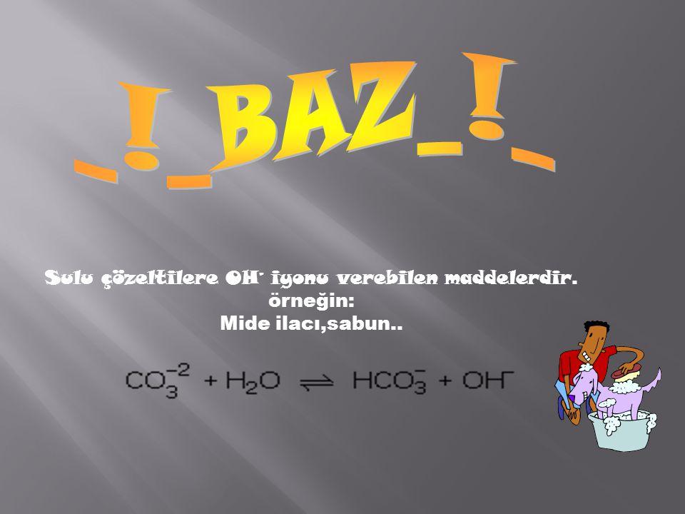 Sulu çözeltilere OH – iyonu verebilen maddelerdir. örneğin: Mide ilacı,sabun..
