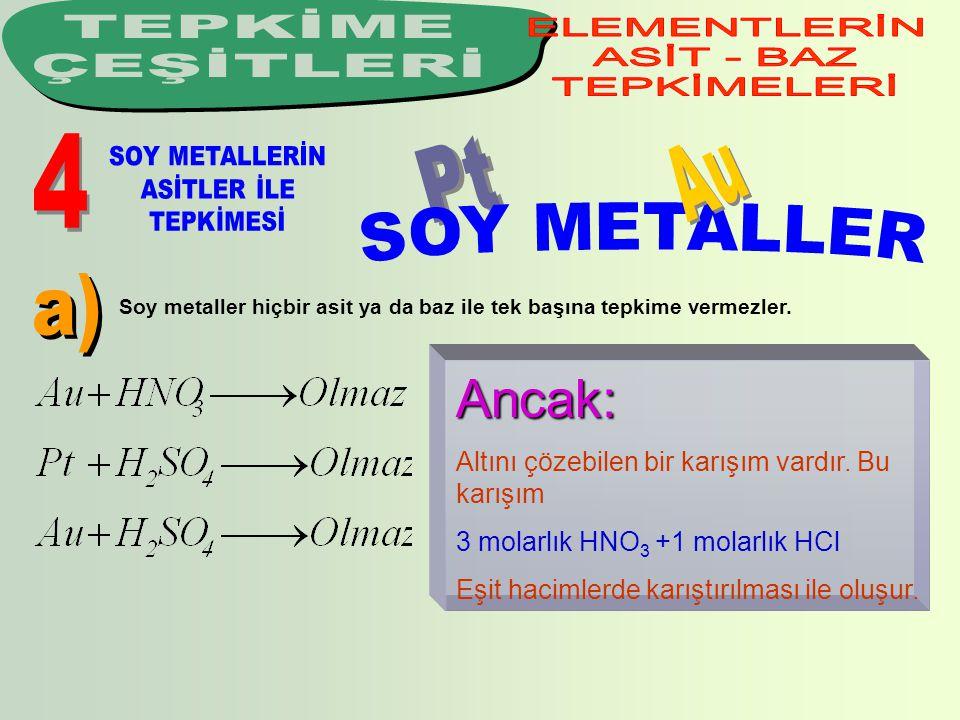Soy metaller hiçbir asit ya da baz ile tek başına tepkime vermezler. Ancak: Altını çözebilen bir karışım vardır. Bu karışım 3 molarlık HNO 3 +1 molarl