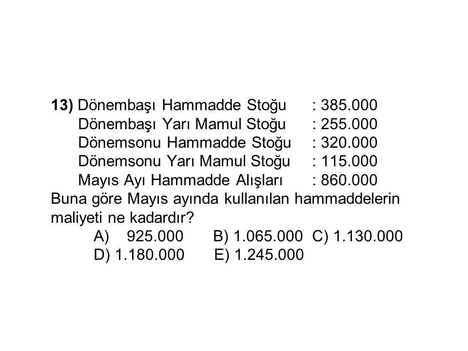 13) Dönembaşı Hammadde Stoğu: 385.000 Dönembaşı Yarı Mamul Stoğu: 255.000 Dönemsonu Hammadde Stoğu: 320.000 Dönemsonu Yarı Mamul Stoğu: 115.000 Mayıs Ayı Hammadde Alışları: 860.000 Buna göre Mayıs ayında kullanılan hammaddelerin maliyeti ne kadardır.