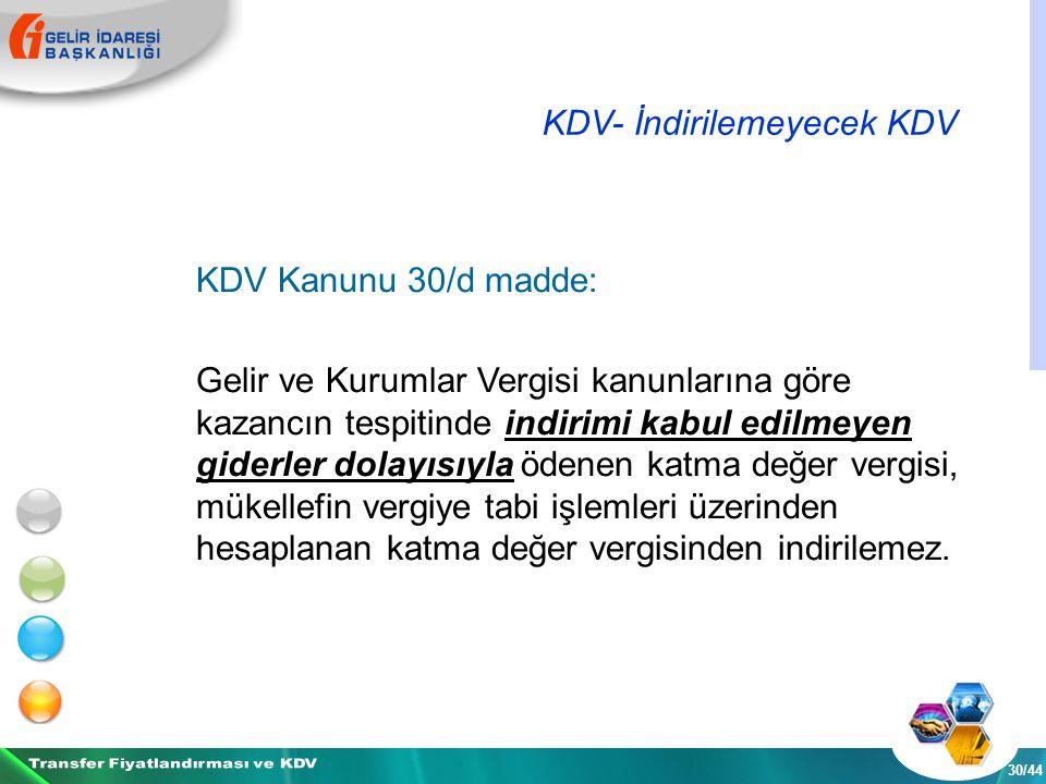 KDV- İndirilemeyecek KDV 30/44 KDV Kanunu 30/d madde: Gelir ve Kurumlar Vergisi kanunlarına göre kazancın tespitinde indirimi kabul edilmeyen giderler dolayısıyla ödenen katma değer vergisi, mükellefin vergiye tabi işlemleri üzerinden hesaplanan katma değer vergisinden indirilemez.