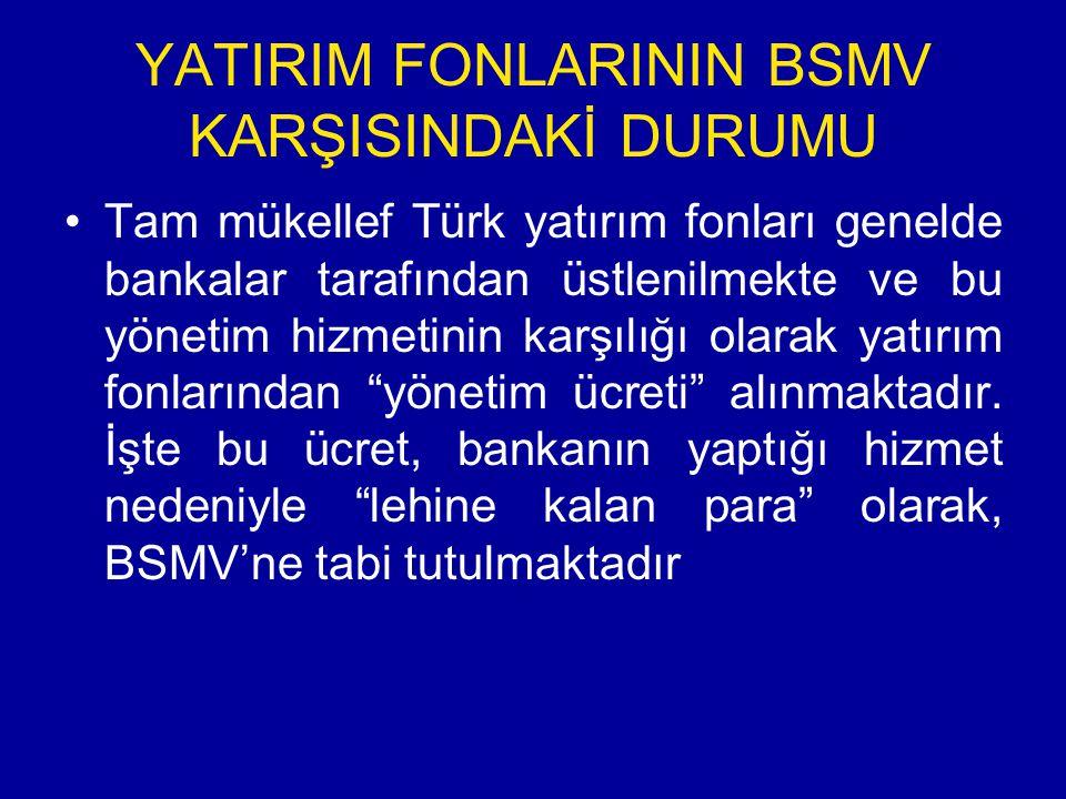 YATIRIM FONLARININ BSMV KARŞISINDAKİ DURUMU Tam mükellef Türk yatırım fonları genelde bankalar tarafından üstlenilmekte ve bu yönetim hizmetinin karşılığı olarak yatırım fonlarından yönetim ücreti alınmaktadır.