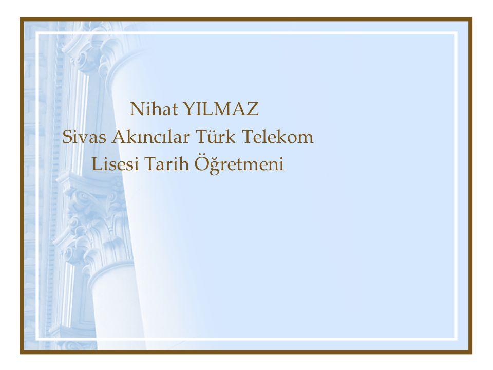 Nihat YILMAZ Sivas Akıncılar Türk Telekom Lisesi Tarih Öğretmeni