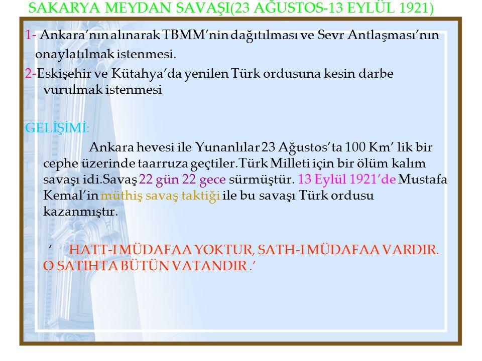 SAKARYA MEYDAN SAVAŞI(23 AĞUSTOS-13 EYLÜL 1921) 1- Ankara'nın alınarak TBMM'nin dağıtılması ve Sevr Antlaşması'nın onaylatılmak istenmesi. 2-Eskişehir