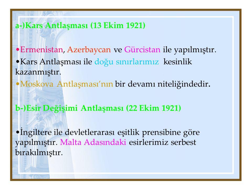 a-)Kars Antlaşması (13 Ekim 1921) Ermenistan, Azerbaycan ve Gürcistan ile yapılmıştır. Kars Antlaşması ile doğu sınırlarımız kesinlik kazanmıştır. Mos