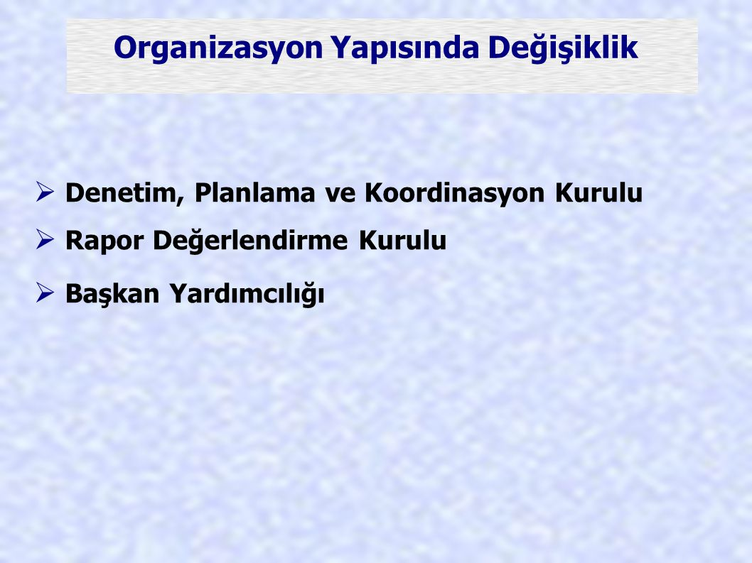 Organizasyon Yapısında Değişiklik  Denetim, Planlama ve Koordinasyon Kurulu  Rapor Değerlendirme Kurulu  Başkan Yardımcılığı