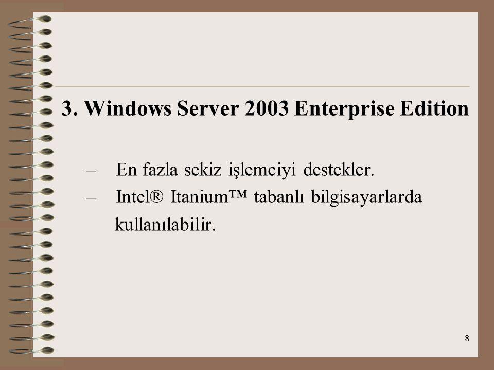 8 3. Windows Server 2003 Enterprise Edition – En fazla sekiz işlemciyi destekler.