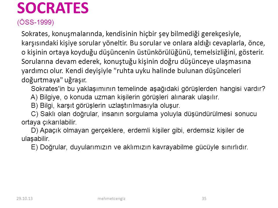 SOCRATES (ÖSS-1999) Sokrates, konuşmalarında, kendisinin hiçbir şey bilmediği gerekçesiyle, karşısındaki kişiye sorular yöneltir. Bu sorular ve onlara