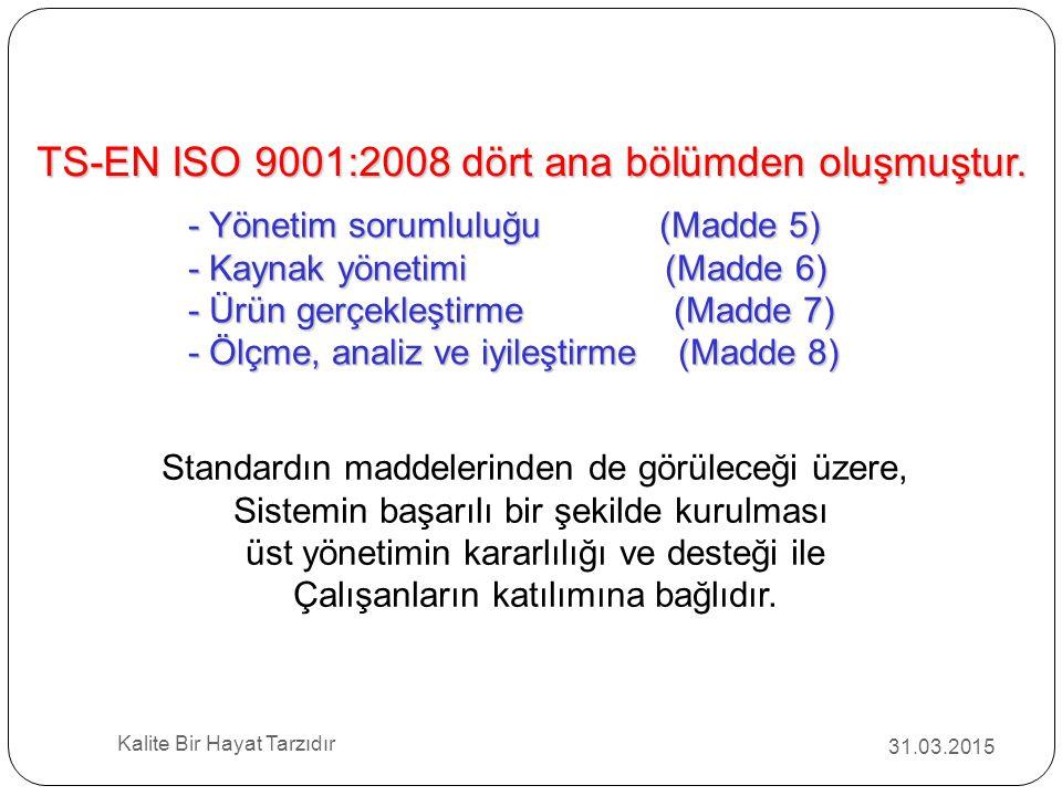 31.03.2015 Kalite Bir Hayat Tarzıdır TS-EN ISO 9001:2008 dört ana bölümden oluşmuştur. - Yönetim sorumluluğu (Madde 5) - Kaynak yönetimi (Madde 6) - Ü