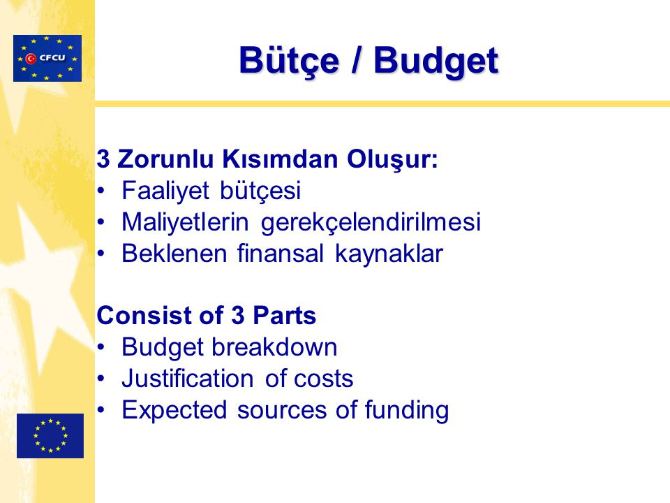 Bütçe / Budget 3 Zorunlu Kısımdan Oluşur: Faaliyet bütçesi Maliyetlerin gerekçelendirilmesi Beklenen finansal kaynaklar Consist of 3 Parts Budget breakdown Justification of costs Expected sources of funding
