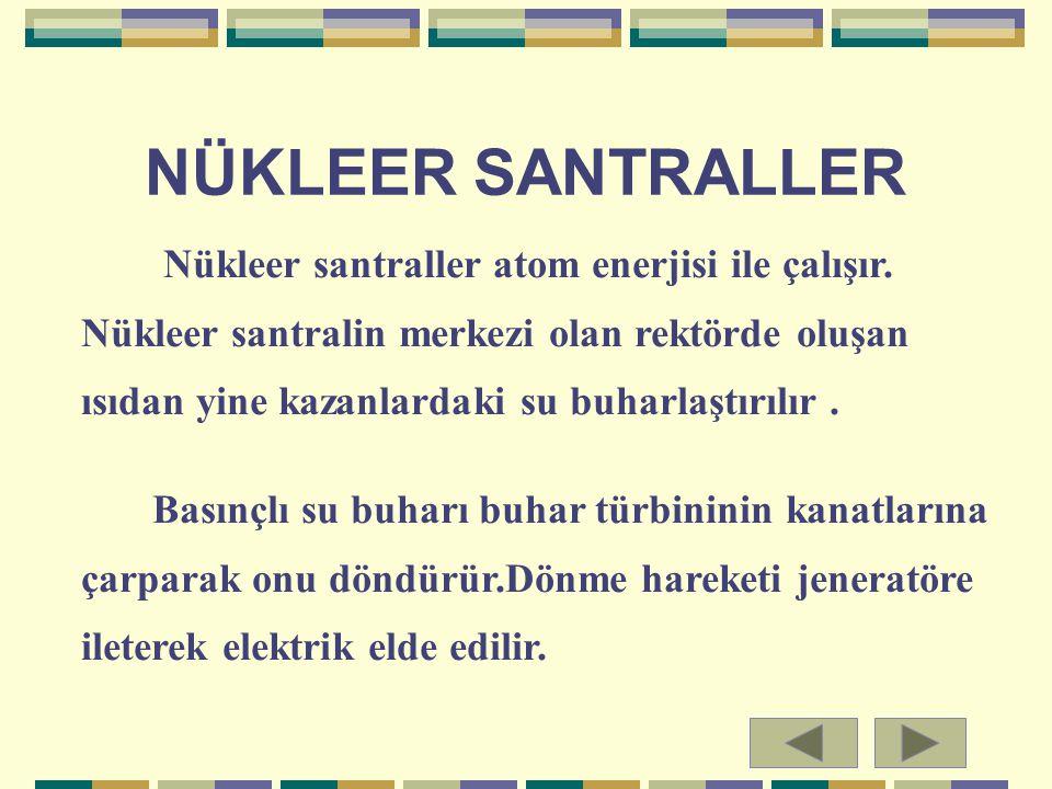NÜKLEER SANTRALLER Nükleer santraller atom enerjisi ile çalışır. Nükleer santralin merkezi olan rektörde oluşan ısıdan yine kazanlardaki su buharlaştı