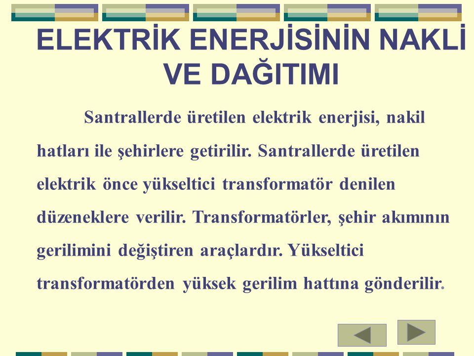 ELEKTRİK ENERJİSİNİN NAKLİ VE DAĞITIMI Santrallerde üretilen elektrik enerjisi, nakil hatları ile şehirlere getirilir. Santrallerde üretilen elektrik