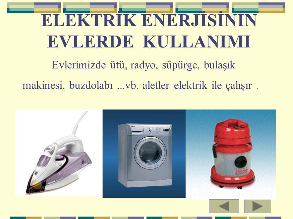 ELEKTRİK ENERJİSİNİN EVLERDE KULLANIMI Evlerimizde ütü, radyo, süpürge, bulaşık makinesi, buzdolabı...vb. aletler elektrik ile çalışır.