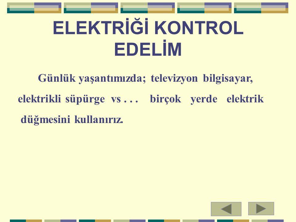 ELEKTRİĞİ KONTROL EDELİM Günlük yaşantımızda; televizyon bilgisayar, elektrikli süpürge vs... birçok yerde elektrik düğmesini kullanırız.