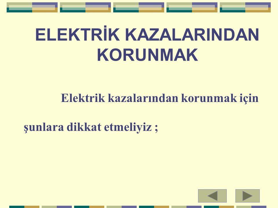 ELEKTRİK KAZALARINDAN KORUNMAK Elektrik kazalarından korunmak için şunlara dikkat etmeliyiz ;