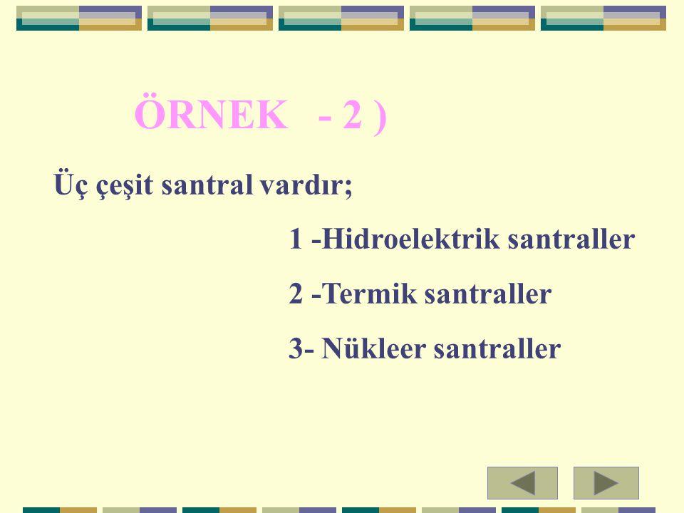 Üç çeşit santral vardır; 1 -Hidroelektrik santraller 2 -Termik santraller 3- Nükleer santraller ÖRNEK - 2 )
