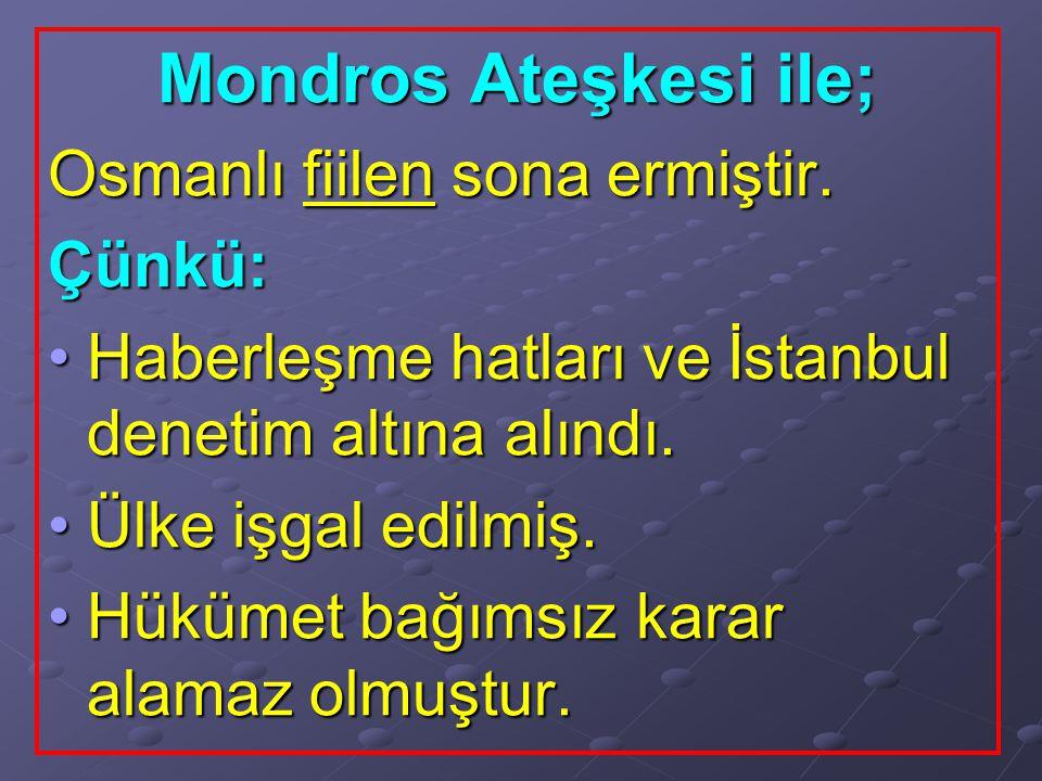 Mondros Ateşkesi ile; Osmanlı fiilen sona ermiştir. Çünkü: Haberleşme hatları ve İstanbul denetim altına alındı.Haberleşme hatları ve İstanbul denetim