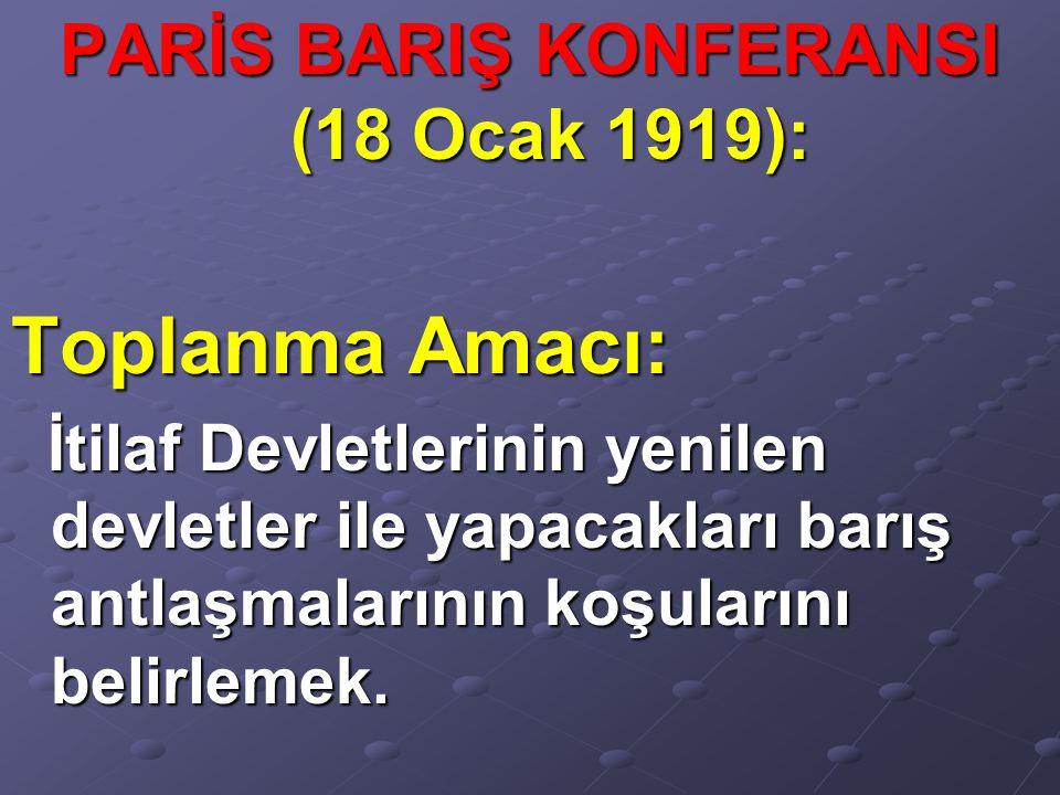 PARİS BARIŞ KONFERANSI (18 Ocak 1919): Toplanma Amacı: İtilaf Devletlerinin yenilen devletler ile yapacakları barış antlaşmalarının koşularını belirle
