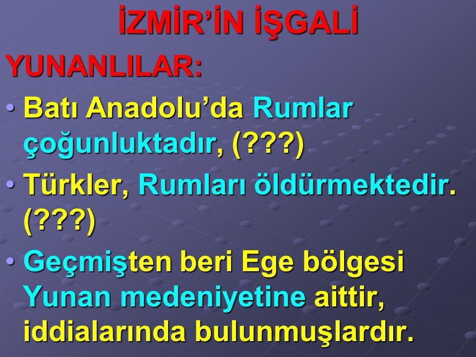 İZMİR'İN İŞGALİ YUNANLILAR: Batı Anadolu'da Rumlar çoğunluktadır, (???)Batı Anadolu'da Rumlar çoğunluktadır, (???) Türkler, Rumları öldürmektedir. (??