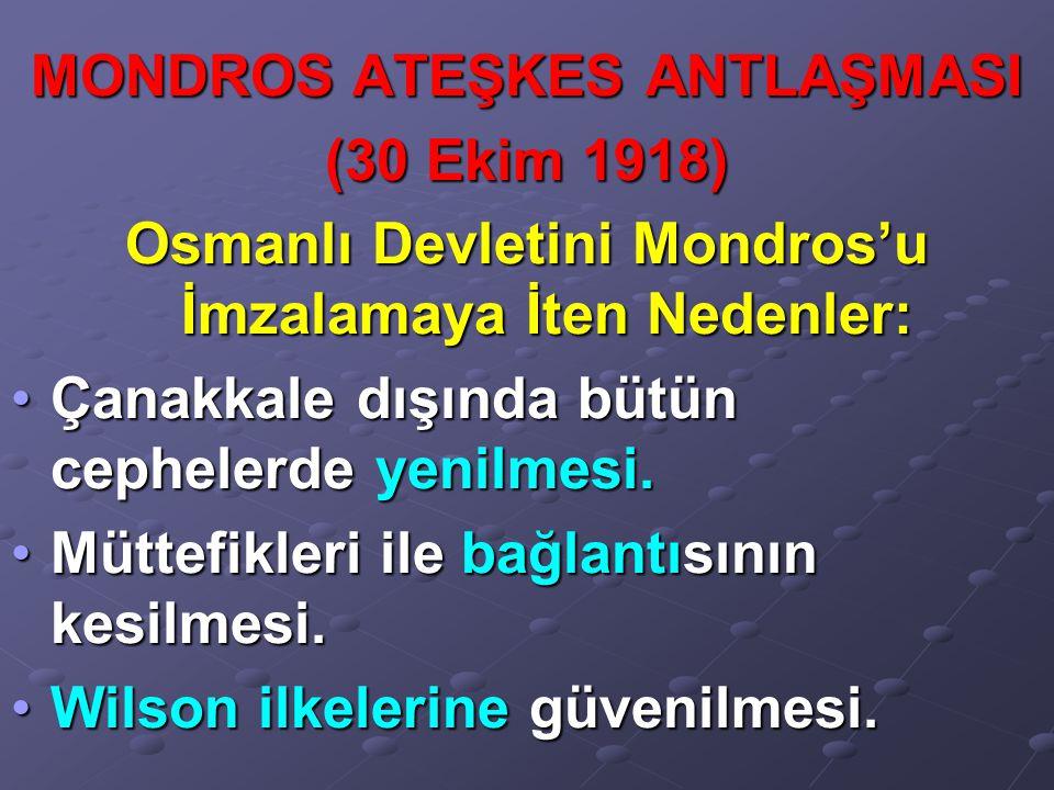 MONDROS ATEŞKES ANTLAŞMASI (30 Ekim 1918) Osmanlı Devletini Mondros'u İmzalamaya İten Nedenler: Çanakkale dışında bütün cephelerde yenilmesi.Çanakkale