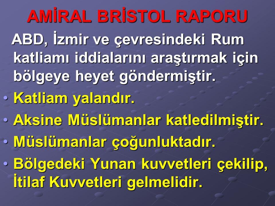 AMİRAL BRİSTOL RAPORU ABD, İzmir ve çevresindeki Rum katliamı iddialarını araştırmak için bölgeye heyet göndermiştir. ABD, İzmir ve çevresindeki Rum k